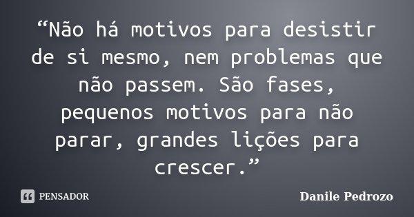 """""""Não há motivos para desistir de si mesmo, nem problemas que não passem. São fases, pequenos motivos para não parar, grandes lições para crescer.""""... Frase de Danile Pedrozo."""