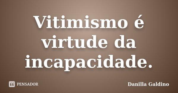 10 Frases Que Você Deveria Adotar Como Lema No Dia A Dia: Vitimismo é Virtude Da Incapacidade. Danilla Galdino