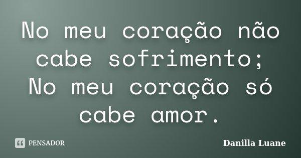 No meu coração não cabe sofrimento; No meu coração só cabe amor.... Frase de Danilla Luane.
