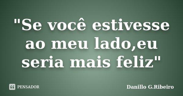 """""""Se você estivesse ao meu lado,eu seria mais feliz""""... Frase de Danillo G.Ribeiro."""