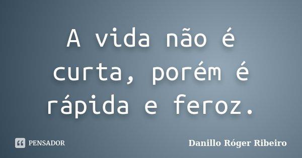 A vida não é curta, porém é rápida e feroz.... Frase de Danillo Róger Ribeiro.