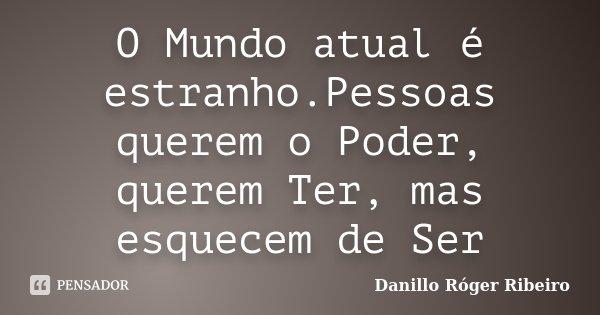 O Mundo atual é estranho.Pessoas querem o Poder, querem Ter, mas esquecem de Ser... Frase de Danillo Róger Ribeiro.
