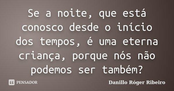 Se a noite, que está conosco desde o início dos tempos, é uma eterna criança, porque nós não podemos ser também?... Frase de Danillo Róger Ribeiro.