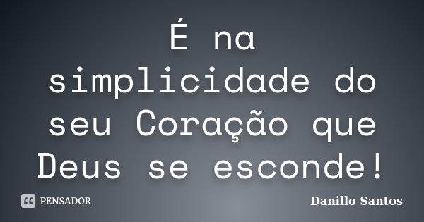 É na simplicidade do seu Coração que Deus se esconde!... Frase de Danillo Santos.
