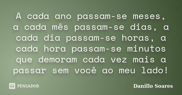 A cada ano passam-se meses, a cada mês passam-se dias, a cada dia passam-se horas, a cada hora passam-se minutos que demoram cada vez mais a passar sem você ao ... Frase de Danillo Soares.