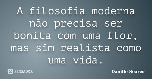 A filosofia moderna não precisa ser bonita com uma flor, mas sim realista como uma vida.... Frase de Danillo Soares.
