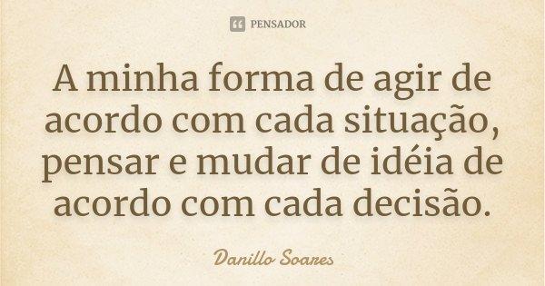 A minha forma de agir de acordo com cada situação, pensar e mudar de idéia de acordo com cada decisão.... Frase de Danillo Soares.