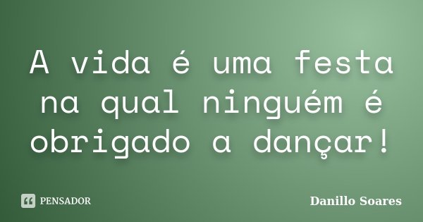 A vida é uma festa na qual ninguém é obrigado a dançar!... Frase de Danillo Soares.