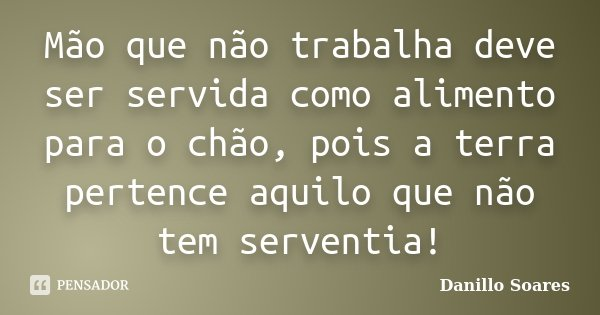 Mão que não trabalha deve ser servida como alimento para o chão, pois a terra pertence aquilo que não tem serventia!... Frase de Danillo Soares.