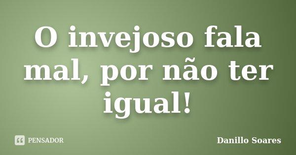 O invejoso fala mal, por não ter igual!... Frase de Danillo Soares.