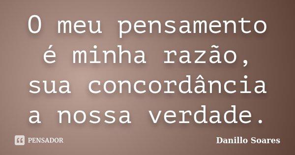 O meu pensamento é minha razão, sua concordância a nossa verdade.... Frase de Danillo Soares.