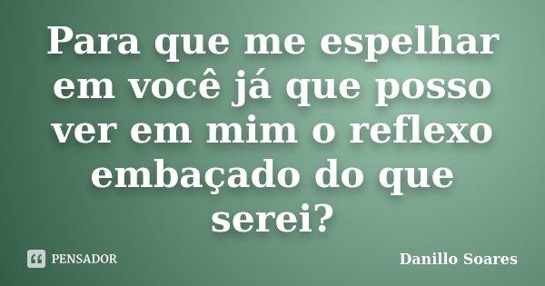 Para que me espelhar em você já que posso ver em mim o reflexo embaçado do que serei?... Frase de Danillo Soares.