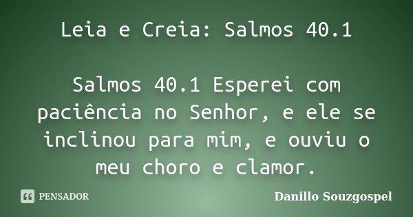 Leia e Creia: Salmos 40.1 Salmos 40.1 Esperei com paciência no Senhor, e ele se inclinou para mim, e ouviu o meu choro e clamor.... Frase de Danillo Souzgospel.
