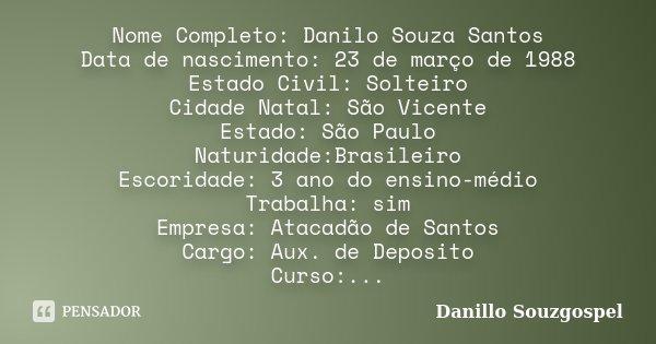 Nome Completo: Danilo Souza Santos Data de nascimento: 23 de março de 1988 Estado Civil: Solteiro Cidade Natal: São Vicente Estado: São Paulo Naturidade:Brasile... Frase de Danillo Souzgospel.