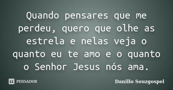 Quando pensares que me perdeu, quero que olhe as estrela e nelas veja o quanto eu te amo e o quanto o Senhor Jesus nós ama.... Frase de Danillo Souzgospel.