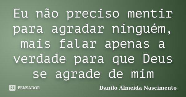 Eu não preciso mentir para agradar ninguém, mais falar apenas a verdade para que Deus se agrade de mim... Frase de Danilo Almeida Nascimento.