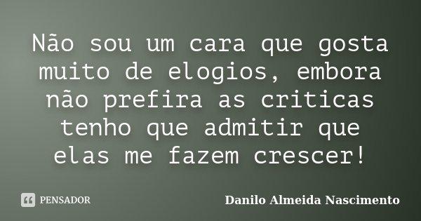 Não sou um cara que gosta muito de elogios, embora não prefira as criticas tenho que admitir que elas me fazem crescer!... Frase de Danilo Almeida Nascimento.