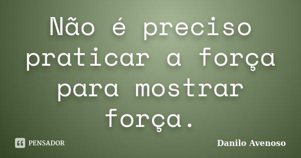 Não é preciso praticar a força para mostrar força.... Frase de Danilo Avenoso.