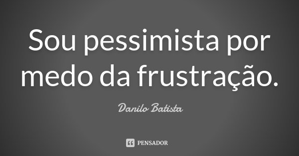 Sou pessimista, por medo da frustração.... Frase de Danilo Batista.