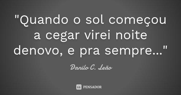"""""""Quando o sol começou a cegar virei noite denovo, e pra sempre...""""... Frase de Danilo C. Leão."""
