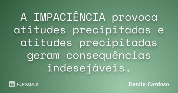A IMPACIÊNCIA provoca atitudes precipitadas e atitudes precipitadas geram consequências indesejáveis.... Frase de Danilo Cardoso.