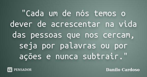 """""""Cada um de nós temos o dever de acrescentar na vida das pessoas que nos cercam, seja por palavras ou por ações e nunca subtrair.""""... Frase de Danilo Cardoso."""