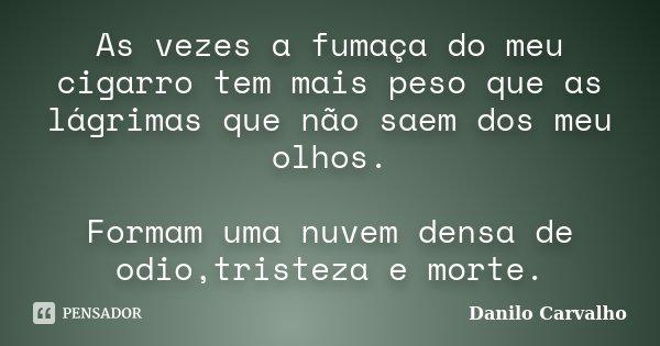 As vezes a fumaça do meu cigarro tem mais peso que as lágrimas que não saem dos meu olhos. Formam uma nuvem densa de odio,tristeza e morte.... Frase de Danilo Carvalho.