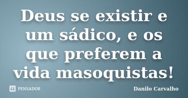 Deus se existir e um sádico, e os que preferem a vida masoquistas!... Frase de Danilo Carvalho.