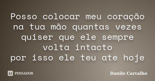 Posso colocar meu coração na tua mão quantas vezes quiser que ele sempre volta intacto por isso ele teu ate hoje... Frase de Danilo Carvalho.