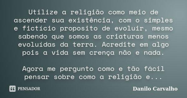 Utilize a religião como meio de ascender sua existência, com o simples e fictício proposito de evoluir, mesmo sabendo que somos as criaturas menos evoluídas da ... Frase de Danilo Carvalho.