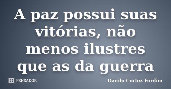 A paz possui suas vitórias, não menos ilustres que as da guerra... Frase de Danilo Cortez Fordim.