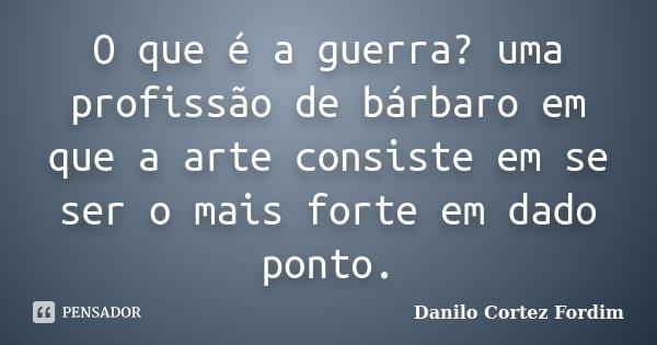 O que é a guerra? uma profissão de bárbaro em que a arte consiste em se ser o mais forte em dado ponto.... Frase de Danilo Cortez Fordim.