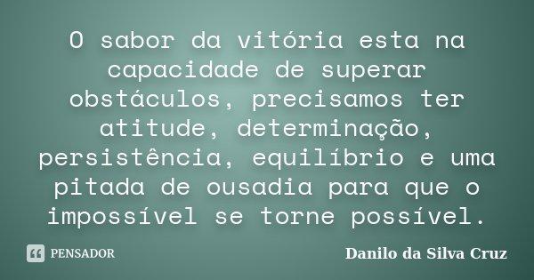 O sabor da vitória esta na capacidade de superar obstáculos, precisamos ter atitude, determinação, persistência, equilíbrio e uma pitada de ousadia para que o i... Frase de Danilo da Silva Cruz.