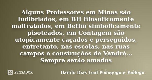 Alguns Professores em Minas são ludibriados, em BH filosoficamente maltratados, em Betim simbolicamente pisoteados, em Contagem são utopicamente caçados e perse... Frase de Danilo Dias Leal Pedagogo e Teologo.