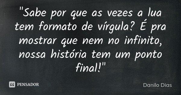 """""""Sabe por que as vezes a lua tem formato de vírgula? É pra mostrar que nem no infinito, nossa história tem um ponto final!""""... Frase de Danilo Dias."""