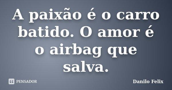 A paixão é o carro batido. O amor é o airbag que salva.... Frase de Danilo Felix..