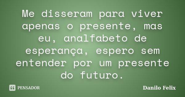 Me disseram para viver apenas o presente, mas eu, analfabeto de esperança, espero sem entender por um presente do futuro.... Frase de Danilo Felix.