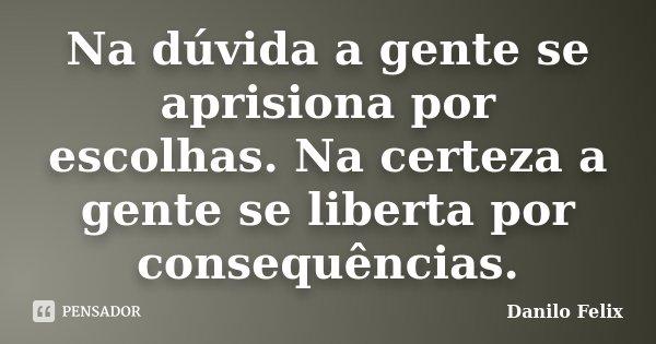 Na dúvida a gente se aprisiona por escolhas. Na certeza a gente se liberta por consequências.... Frase de Danilo Felix..