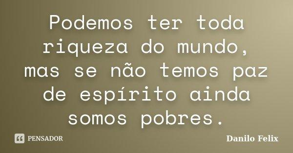 Podemos ter toda riqueza do mundo, mas se não temos paz de espírito ainda somos pobres.... Frase de Danilo Felix..