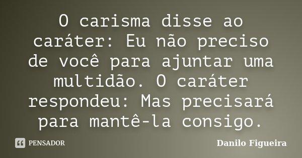 O carisma disse ao caráter: Eu não preciso de você para ajuntar uma multidão. O caráter respondeu: Mas precisará para mantê-la consigo.... Frase de Danilo Figueira.