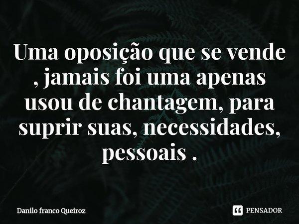 Uma oposição que se vende , jamais foi uma apenas usou de chantagem, para suprir suas, necessidades, pessoais .... Frase de Danilo franco Queiroz.