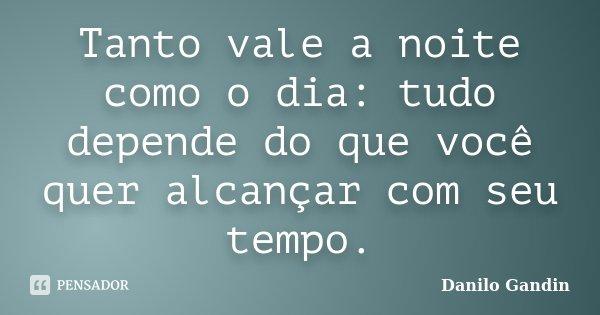 Tanto vale a noite como o dia: tudo depende do que você quer alcançar com seu tempo.... Frase de Danilo Gandin.