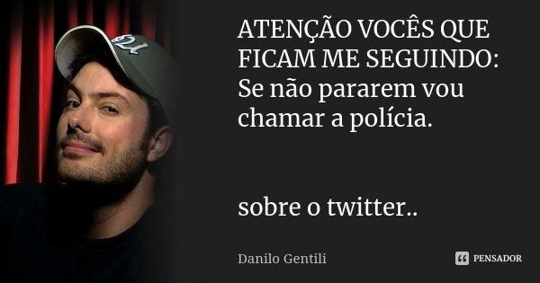 ATENÇÃO VOCÊS QUE FICAM ME SEGUINDO: Se não pararem vou chamar a polícia. sobre o twitter..... Frase de Danilo Gentili.