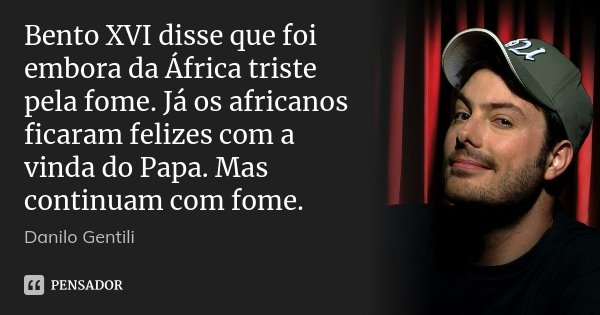 Bento XVI disse que foi embora da África triste pela fome. Já os africanos ficaram felizes com a vinda do Papa. Mas continuam com fome.... Frase de Danilo Gentili.