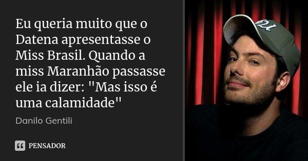 """Eu queria muito que o Datena apresentasse o Miss Brasil. Quando a miss Maranhão passasse ele ia dizer: """"Mas isso é uma calamidade""""... Frase de Danilo Gentili."""