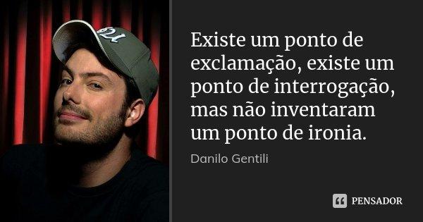Existe um ponto de exclamação, existe um ponto de interrogação, mas não inventaram um ponto de ironia.... Frase de Danilo Gentili.