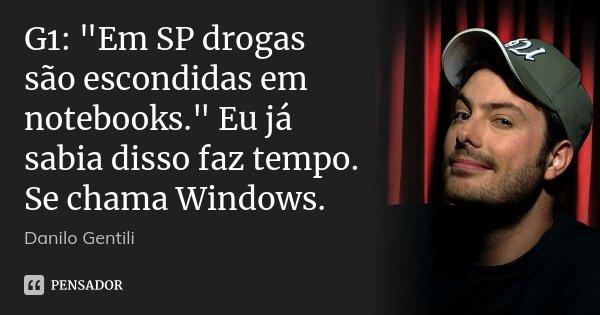 """G1: """"Em SP drogas são escondidas em notebooks."""" Eu já sabia disso faz tempo. Se chama Windows.... Frase de Danilo Gentili."""
