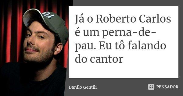 Já o Roberto Carlos é um perna-de-pau. Eu tô falando do cantor... Frase de Danilo Gentili.