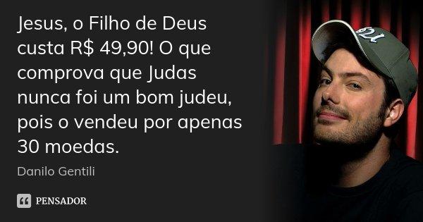 Jesus, o Filho de Deus custa R$ 49,90! O que comprova que Judas nunca foi um bom judeu, pois o vendeu por apenas 30 moedas.... Frase de Danilo Gentili.