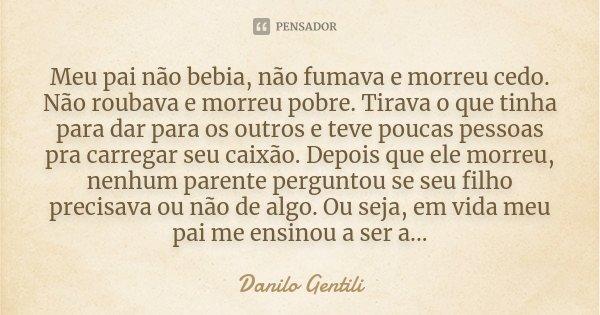 Meu Pai Não Bebia Não Fumava E Morreu Danilo Gentili